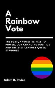 A Rainbow Vote: The LGBTQ+ Vote: Its Rise to Power, Our Changing Politics, and the 21st Century Queer Struggle