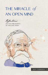 The Miracle of an Open Mind: Reflections on the Philosophy of William James