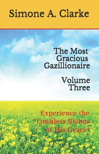 """The Most Gracious Gazillionaire Volume Three: Experience the """"Limitless Riches of His Grace"""""""