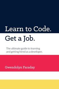 Learn to Code. Get a Job. The Ultimate Guide to Learning and Getting Hired as a Developer.