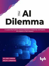 The AI Dilemma: A Leadership Guide to Assess Enterprise AI Maturity & Explore AI's Impact in Your Industry (English Edition)