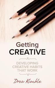Getting Creative: Developing Creative Habits That Work