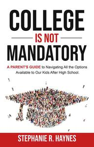 College is Not Mandatory: A Parent's Guide to Navigating the Options Available to Our Kids After High School