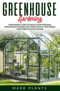 Greenhouse Gardening: A Beginners Guide to Build Your Personal Greenhouse Garden and Grow Fruits, Vegetables and Herbs All-Year-Round
