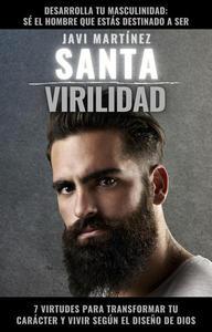 Santa Virilidad: 7 virtudes para transformar tu carácter y vivir según el diseño de Dios (desarrolla tu masculinidad: sé el hombre que estás destinado a ser)
