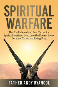 Spiritual Warfare: The Final Manual and Best Tactics for Spiritual Warfare. Overcome the Enemy, Break Demonic Cycles and Living Free