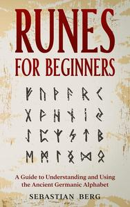 Runes for Beginners: A Guide to Understanding and Using the Ancient Germanic Alphabet