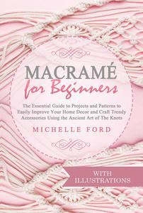 Macramé for Beginners: The Essential Guide to Projects and Patterns to Easily Improve Your Home Décor and Craft Trendy Accessories Using the Ancient Art of The Knots (With Illustrations)