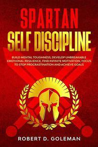 Spartan Self Discipline: Build Mental Toughness, Develop Unbreakable Emotional Resilience, Find Infinite Motivation, Focus To Stop Procrastination And Achieve Goals
