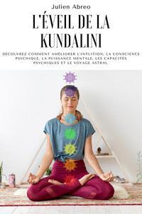 L'éveil de la Kundalini: Découvrez comment améliorer l'intuition, la conscience psychique, la puissance mentale, les capacités psychiques et le voyage astral