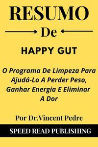 Resumo DE Happy Gut Por Dr.Vincent Pedre  O Programa De Limpeza Para Ajudá-Lo A Perder Peso, Ganhar Energia E Eliminar A Dor