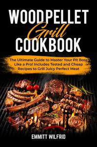 Wood Pellet Grill Cookbook: The Ultimate Guide to Master Your Pit Boss Like a Pro! Includes Tested and Cheap Recipes to Grill Juicy Perfect Meat