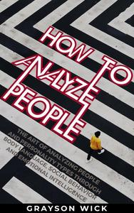 How to Analyze People: The Art of Analyzing People and Personality Types Through Body Language, Social Behaviour and Emotional Intelligence