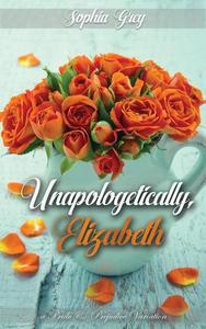 Unapologetically, Elizabeth: A Pride and Prejudice Variation