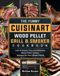 The Yummy Cuisinart Wood Pellet Grill and Smoker Cookbook:Lots of Happy, Easy and Delicious Wood Pellet Smoker Recipes for Your Whole Family