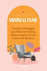 Minimalisme: Conseils et Stratégies pour Éliminer le Stress, Libérer L'esprit et Créer la Joie et le Bonheur