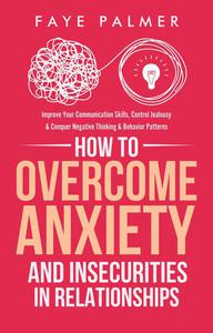 How To Overcome Anxiety & Insecurities In Relationships: Improve Your Communication Skills, Control Jealousy & Conquer Negative Thinking & Behavior Patterns