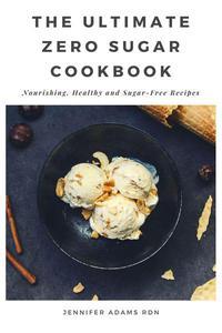 The Ultimate Zero Sugar Cookbook; Nourishing, Healthy and Sugar-Free Recipes