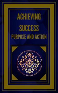 Achieving Success Purpose and Action