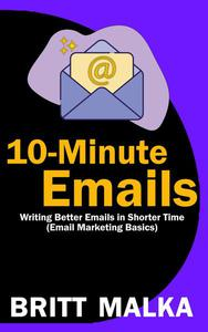 10-Minute Emails: Writing Better Emails in Shorter Time (Email Marketing Basics)
