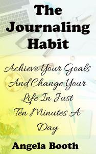 The Journaling Habit: Achieve Your Goals And Change Your Life In Just Ten Minutes A Day