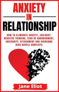 Anxiety In Relationship: How To Eliminate Anxiety, Jealousy, Negative Thinking, Fear Of Abandonment, Insecurity, Attachment And Overcome High Couple Conflicts