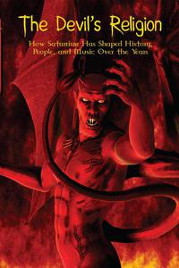 The Devil's Religion How Satanism Has Shaped History, People, and Music Over the Years