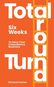 Total Turnaround Six Weeks To Save Your Consultancy Business