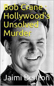 Bob Crane : Hollywood's Unsolved Murder