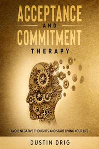 Acceptance and Commitment Therapy: Avoid Negative Thoughts and Start Living Your Life