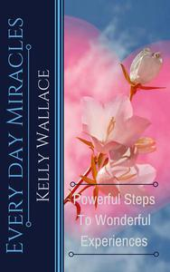 Every Day Miracles - Powerful Steps to Wonderful Experiences