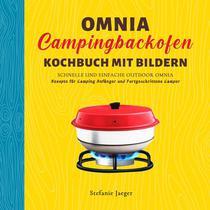 Omnia Campingbackofen Kochbuch Mit Bilder: Schnelle und Einfache Outdoor Omnia Rezepte für Camping Anfänger und Fortgeschrittene Camper
