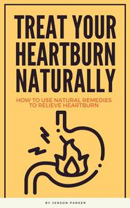 Treat Your Heartburn Naturally - How To Use Natural Remedies To Relieve Heartburn