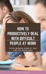 How To Productively Deal With Difficult People At Work  (This Works) Even If You Are An Introvert