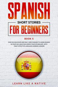 Spanish Short Stories for Beginners Book 5: Over 100 Dialogues and Daily Used Phrases to Learn Spanish in Your Car. Have Fun & Grow Your Vocabulary, with Crazy Effective Language Learning Lessons