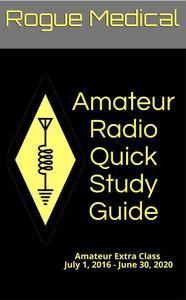 Amateur Radio Quick Study Guide: Amateur Extra Class, July 1, 2016 - June 30, 2020