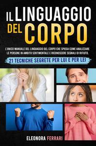 Il Linguaggio del Corpo: L'unico Manuale del Linguaggio del Corpo che Spiega Come Analizzare le Persone in Ambito Sentimentale e Riconoscere Segnali di Rifiuto. 21 Tecniche Segrete per Lui e per Lei