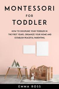 Montessori for Toddler: How to Discipline Your Toddler in the First Years, Organize Your Home and Establish Peaceful Parenting