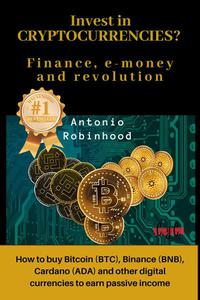 Invest in Cryptocurrencies? Finance, E-money and Revolution: how to buy Bitcoin, Binance, Cardano and Other Digital Currencies to Earn Passive Income