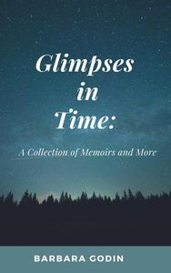 Glimpses in Time: A Collection of Memoirs and More