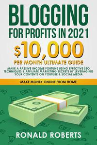 Blogging for Profit in 2021: 10,000/Month Ultimate Guide. Make a Passive Income Fortune Using Effective SEO Techniques & Affiliate Marketing Secrets Leveraging your Contents on YouTube & Social Media