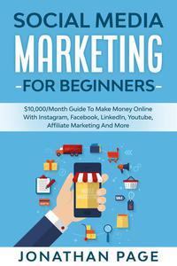 Social Media Marketing for Beginners $10,000/Month Guide To Make Money Online With Instagram, Facebook, LinkedIn, Youtube, Affiliate Marketing