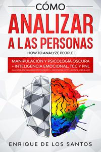 Cómo Analizar a las Personas [How to Analyze People]: Manipulación y Psicología Oscura + Inteligencia Emocional, TCC y PNL [Manipulation & Dark Psychology + Emotional Intelligence, CBT & NLP]