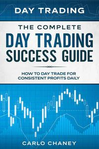 Day Trading: The Complete Day Trading Success Guide - How To Day Trade For Consistent Profits Daily