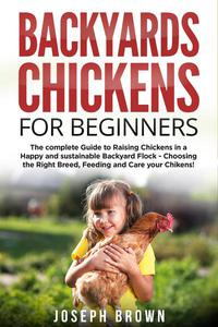 Backyard Chickens for Beginners: the Complete Guide to Raising Chickens in a Happy and Sustainable Backyard Flock – Choosing the Right Breed, Feeding and Care Your Chickens!