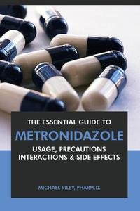 The Essential Guide to Metronidazole: Usage, Precautions, Interactions and Side Effects.