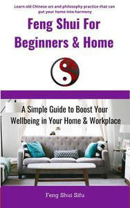 Feng Shui For Beginners & Home: A Simple Guide to Boost Your Wellbeing in Your Home & Workplace