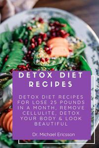 Detox Diet Recipes: Detox Diet Recipes For Lose 25 Pounds In a Month, Remove Cellulite, Detox Your Body & Look Beautiful