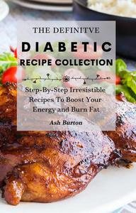 The Definitive Diabetic Recipe: Collection    Step-By-Step Irresistible Recipes To Boost Your Energy and Burn Fat