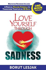 Love Yourself Through Sadness: One Moon Present, A Radical Healing Formula to Transform Your Life in 28 Days